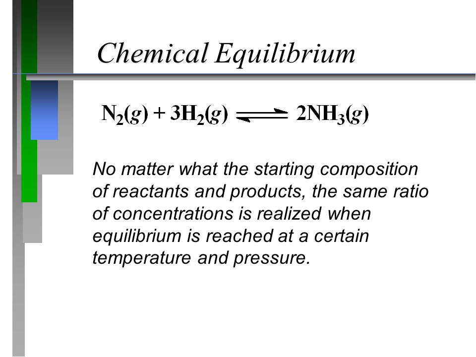 Chemical Chemical Equilibrium No matter what the starting composition of reactants and products, the same ratio of concentrations is realized when equilibrium is reached at a certain temperature and pressure.