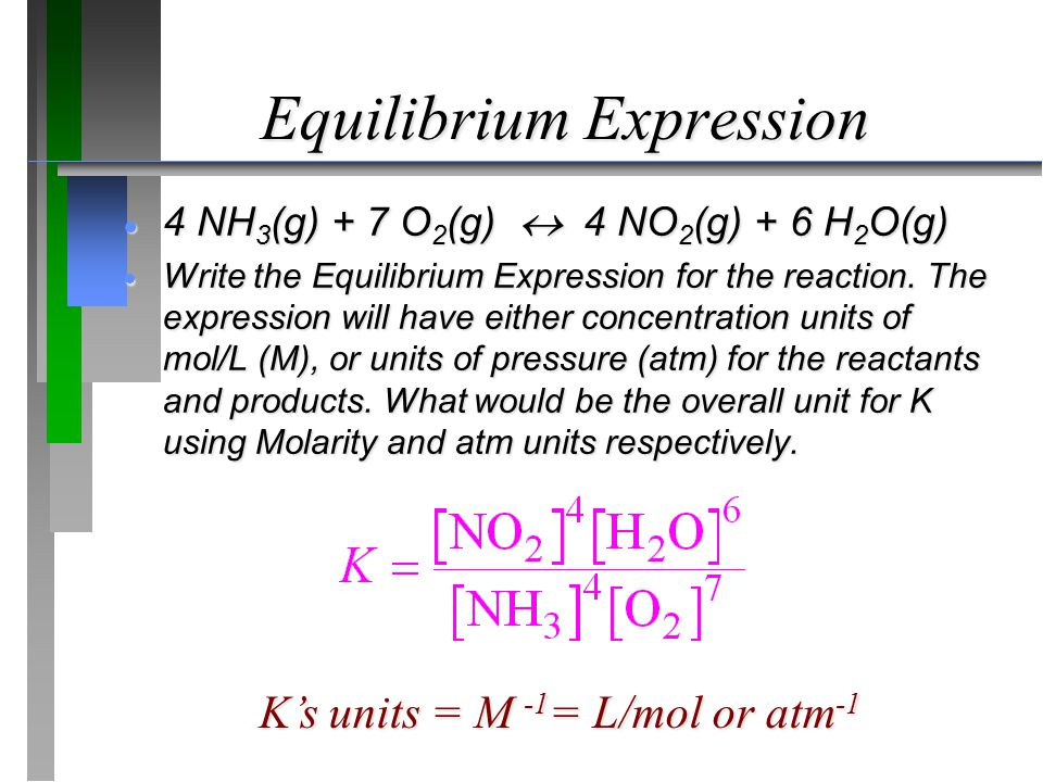 Equilibrium Expression  4 NH 3 (g) + 7 O 2 (g)  4 NO 2 (g) + 6 H 2 O(g)  Write the Equilibrium Expression for the reaction. The expression will hav