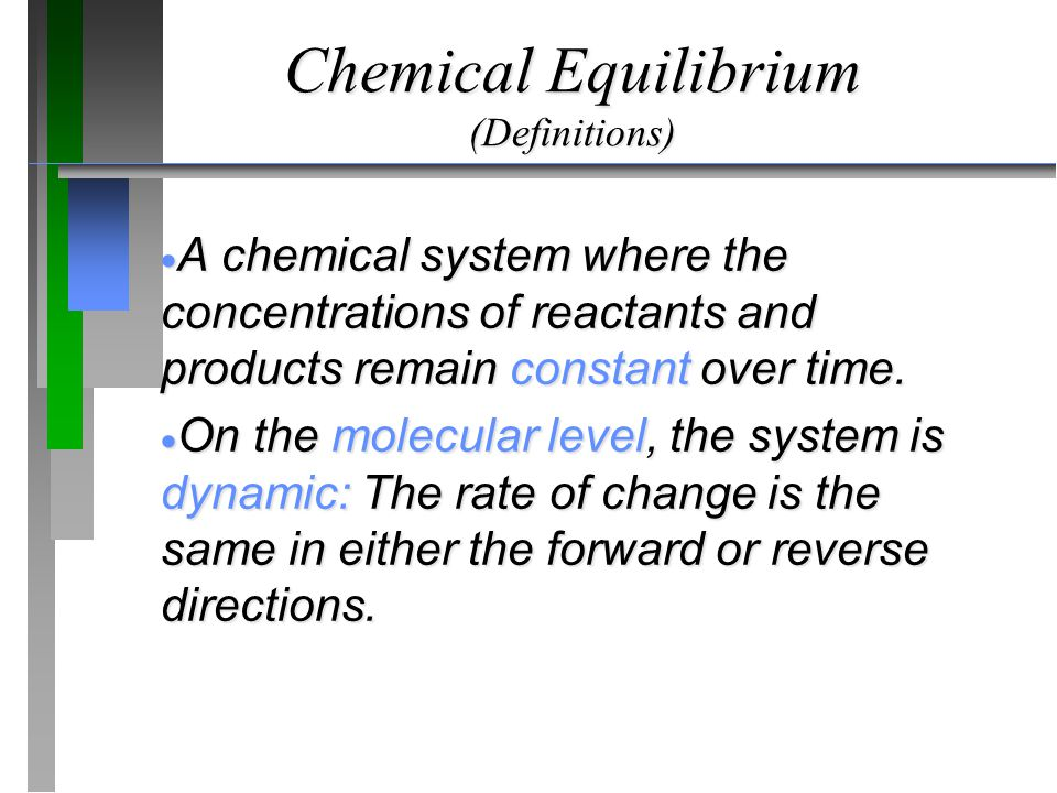 Chemical Equilibrium (Definitions)  A chemical system where the concentrations of reactants and products remain constant over time.  On the molecula