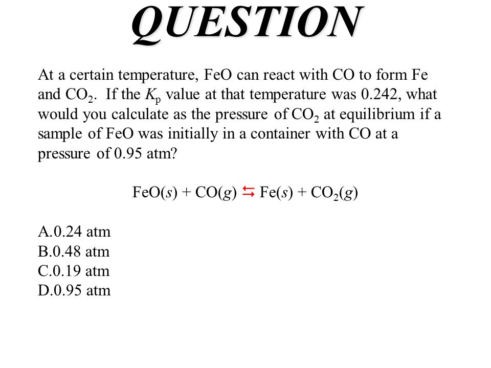 QUESTION At a certain temperature, FeO can react with CO to form Fe and CO 2. If the K p value at that temperature was 0.242, what would you calculate