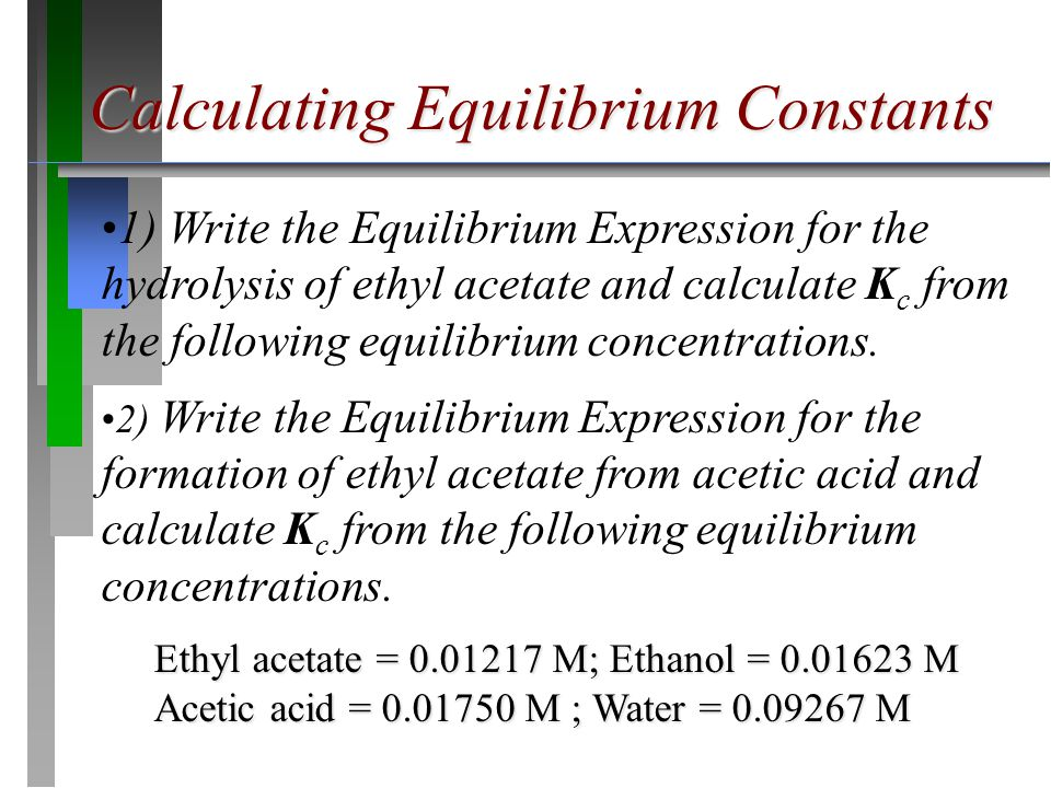 1) Write the Equilibrium Expression for the hydrolysis of ethyl acetate and calculate K c from the following equilibrium concentrations. 2) Write the