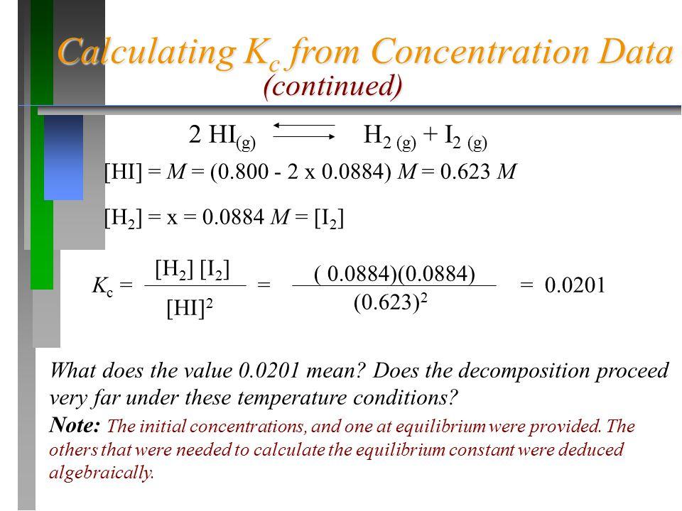 Calculating K c from Concentration Data [HI] = M = (0.800 - 2 x 0.0884) M = 0.623 M [H 2 ] = x = 0.0884 M = [I 2 ] K c = = = 0.0201 [H 2 ] [I 2 ] [HI]