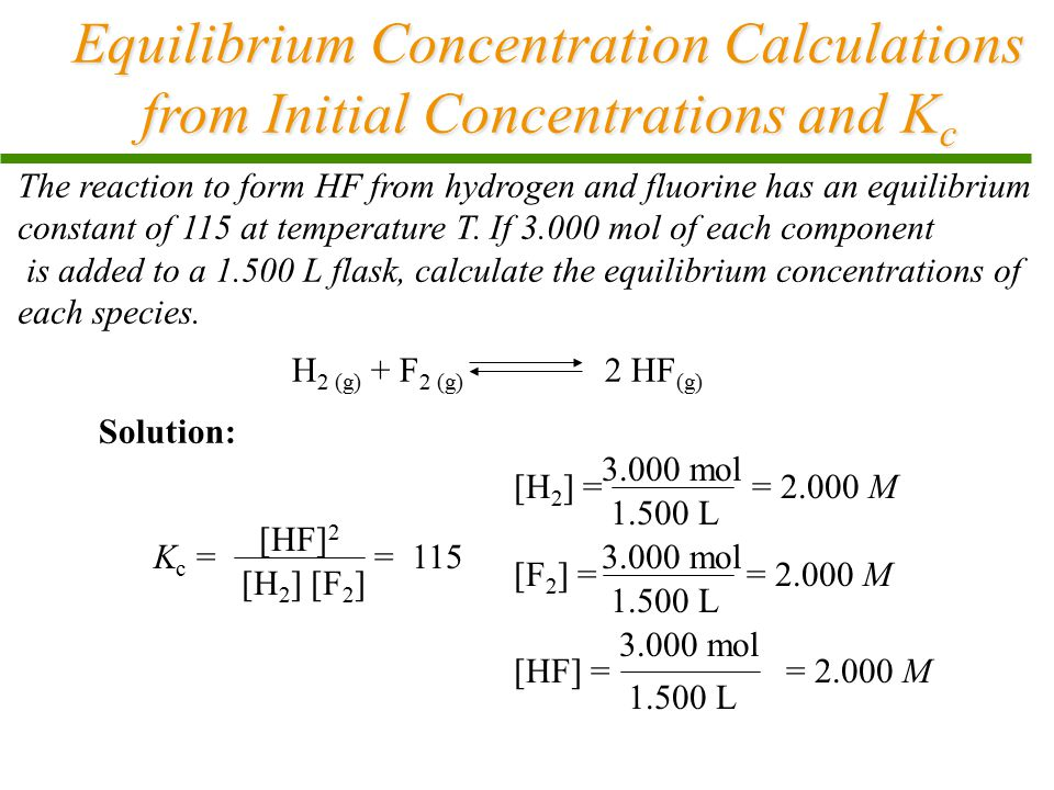Equilibrium Concentration Calculations from Initial Concentrations and K c The reaction to form HF from hydrogen and fluorine has an equilibrium const
