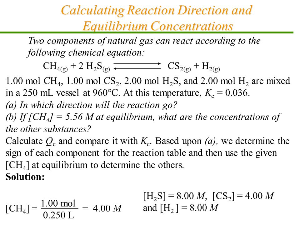 Calculating Reaction Direction and Equilibrium Concentrations Two components of natural gas can react according to the following chemical equation: CH 4(g) + 2 H 2 S (g) CS 2(g) + H 2(g) 1.00 mol CH 4, 1.00 mol CS 2, 2.00 mol H 2 S, and 2.00 mol H 2 are mixed in a 250 mL vessel at 960°C.