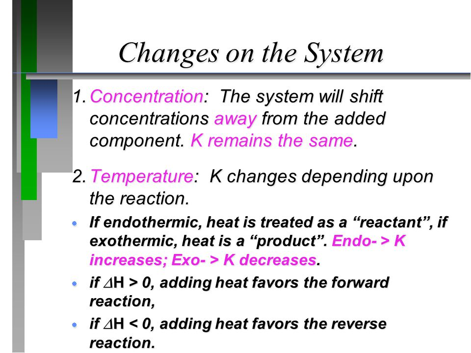 Changes on the System 1.Concentration: The system will shift concentrations away from the added component. K remains the same. 2.Temperature: K change