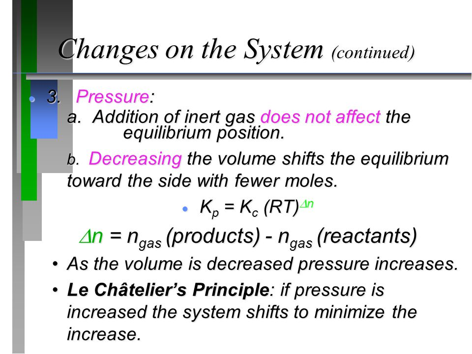 Changes on the System (continued)  3.Pressure: a. Addition of inert gas does not affect the equilibrium position. b. Decreasing the volume shifts the