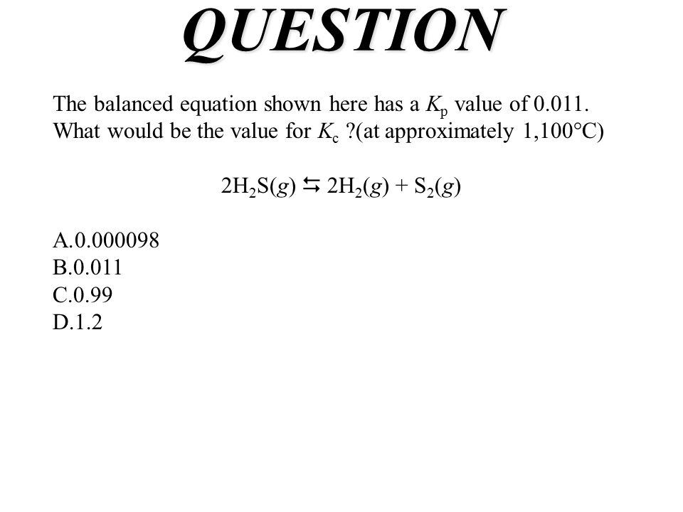 QUESTION The balanced equation shown here has a K p value of 0.011. What would be the value for K c ?(at approximately 1,100°C) 2H 2 S(g)  2H 2 (g) +