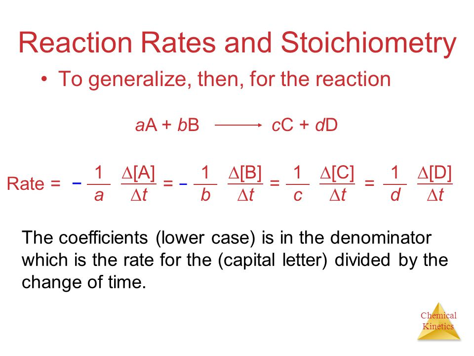 Chemical Kinetics Reaction Rates and Stoichiometry To generalize, then, for the reaction aA + bBcC + dD Rate = − 1a1a  [A]  t = −= − 1b1b  [B]  t = 1c1c  [C]  t 1d1d  [D]  t = The coefficients (lower case) is in the denominator which is the rate for the (capital letter) divided by the change of time.