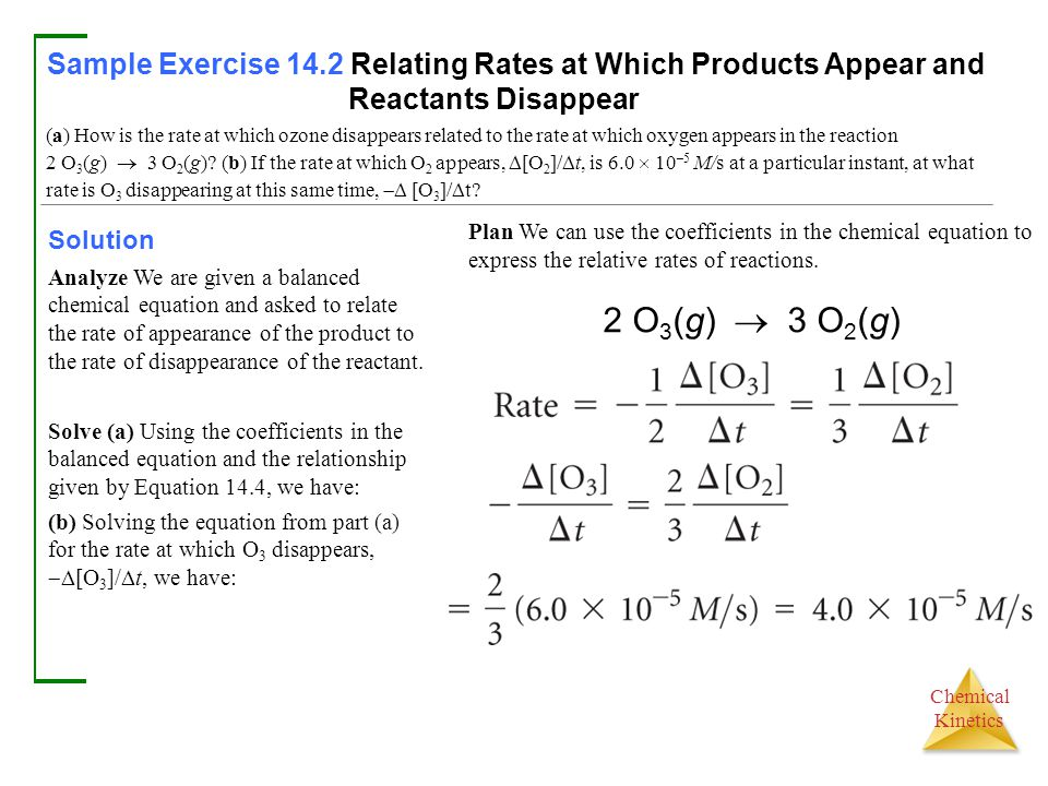 Chemical Kinetics Sample Exercise 14.2 Relating Rates at Which Products Appear and Reactants Disappear Solution Analyze We are given a balanced chemical equation and asked to relate the rate of appearance of the product to the rate of disappearance of the reactant.