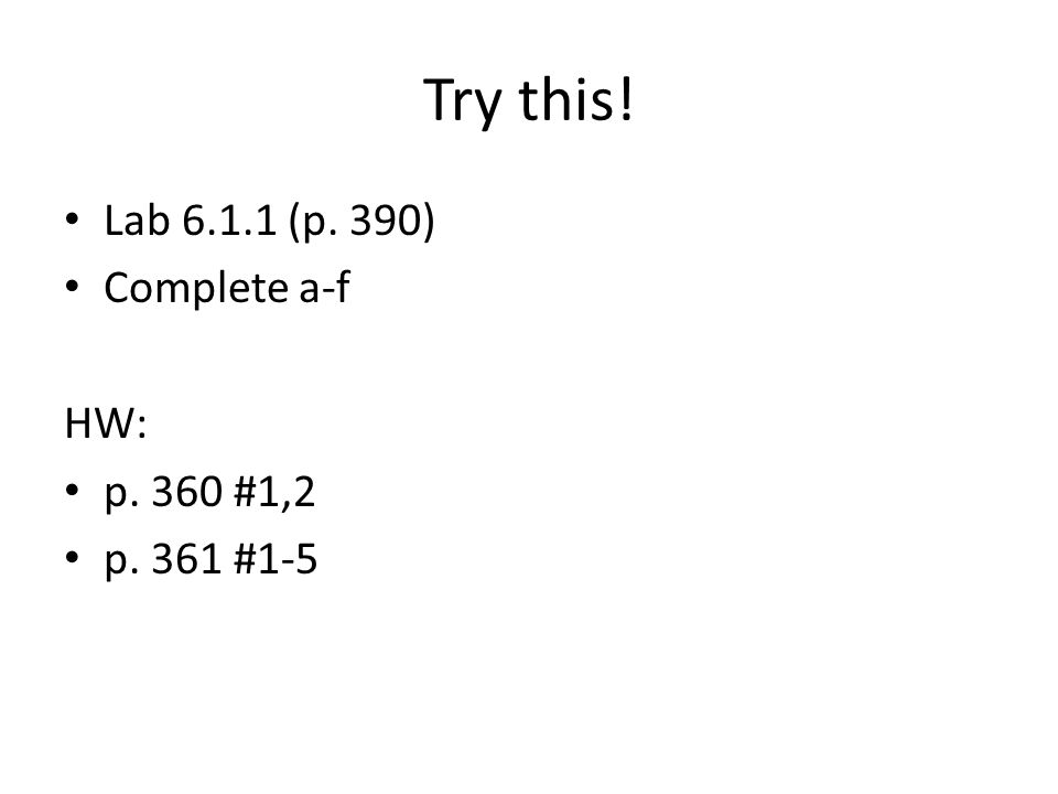 Try this! Lab 6.1.1 (p. 390) Complete a-f HW: p. 360 #1,2 p. 361 #1-5