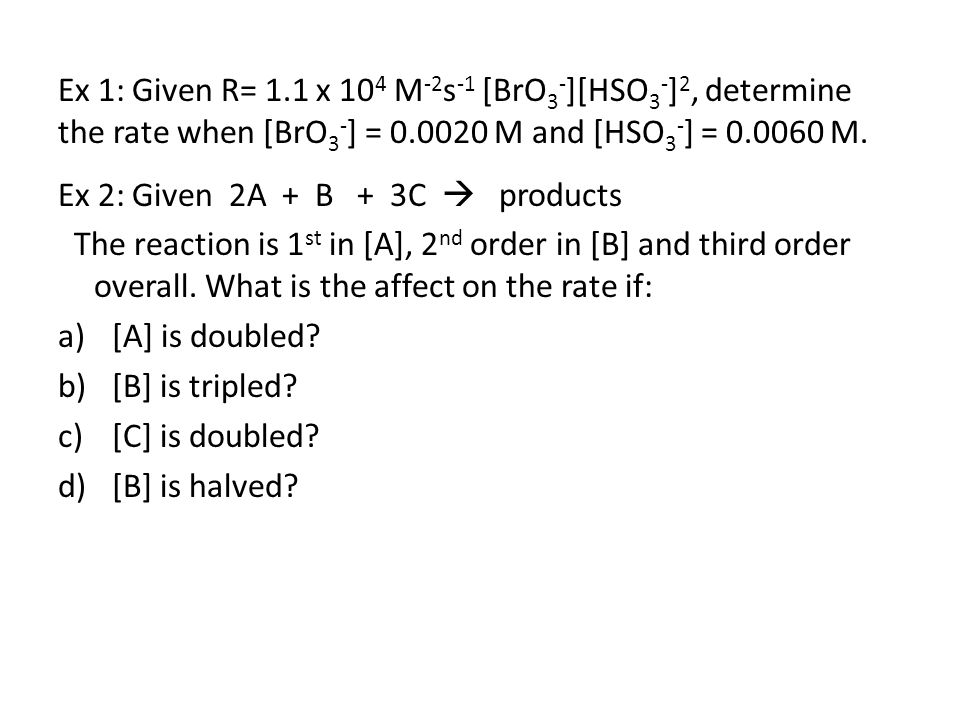 Ex 2: Given 2A + B + 3C  products The reaction is 1 st in [A], 2 nd order in [B] and third order overall.