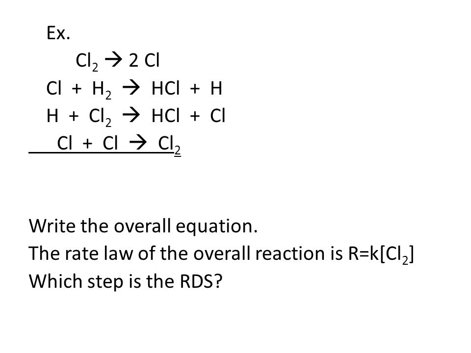 Ex. Cl 2  2 Cl Cl + H 2  HCl + H H + Cl 2  HCl + Cl Cl + Cl  Cl 2 Write the overall equation.