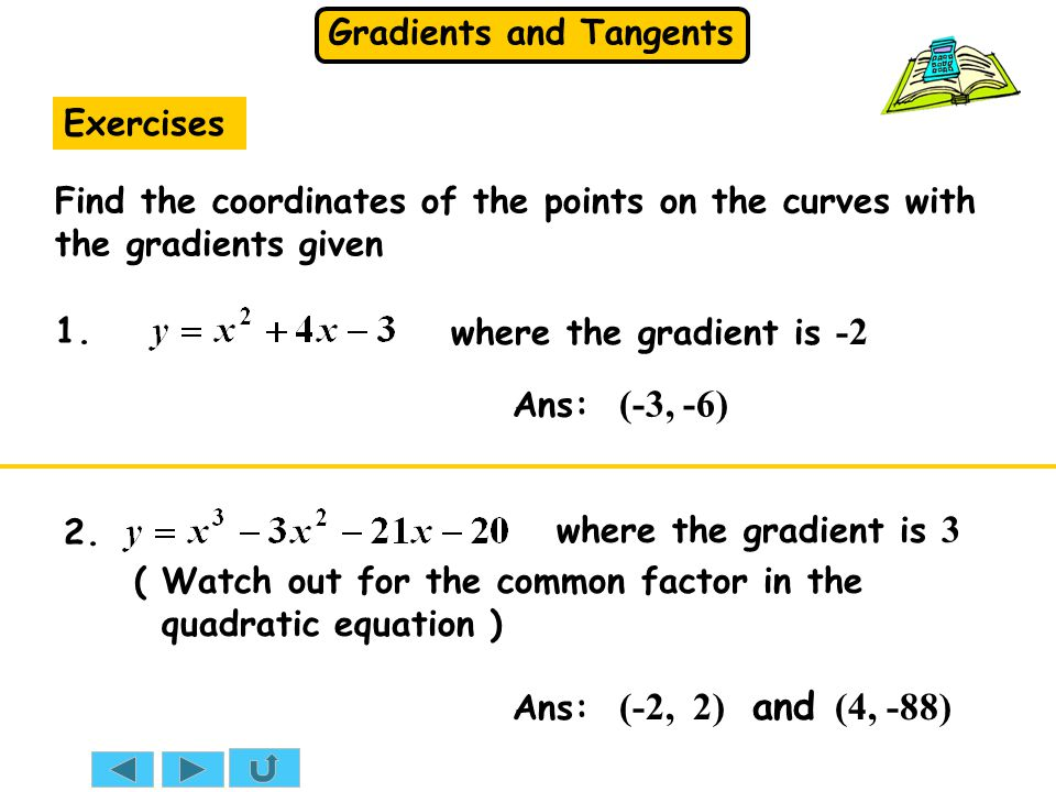 Gradients and Tangents (-1, 3) x Solution: At x =  1 So, the equation of the tangent is Gradient = -5 (-1, 3) on line: The gradient of a curve at a point and the gradient of the tangent at that point are equal The equation of a tangent e.g.