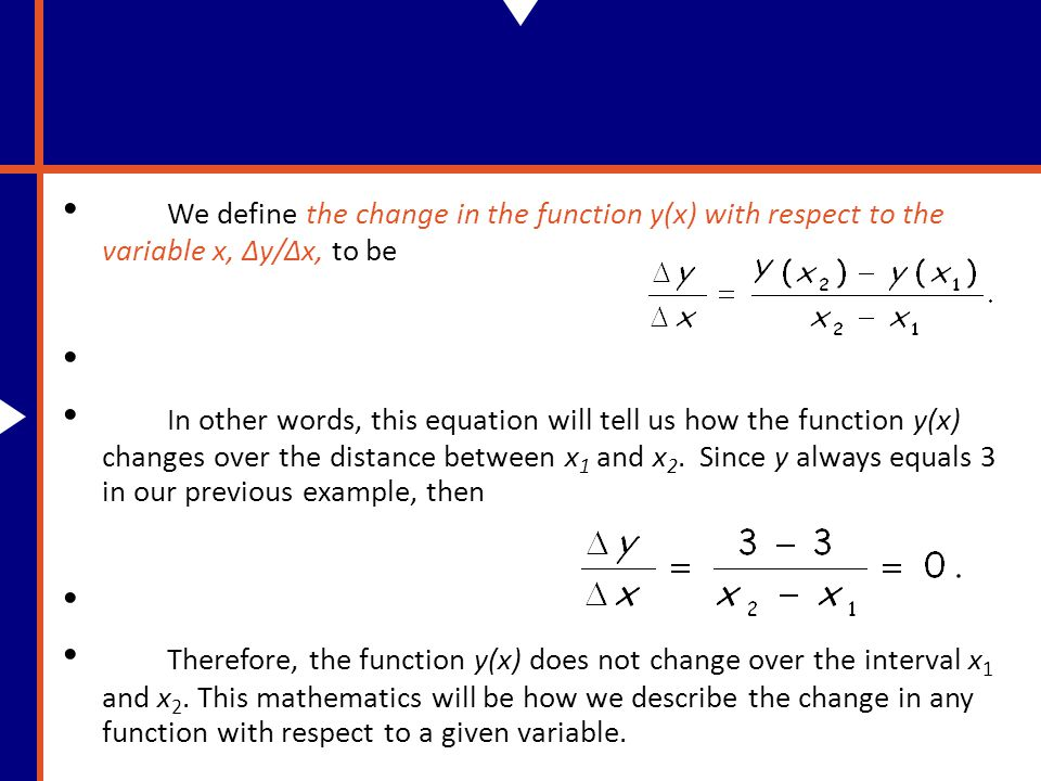 We define the change in the function y(x) with respect to the variable x, Δy/Δx, to be In other words, this equation will tell us how the function y(x) changes over the distance between x 1 and x 2.