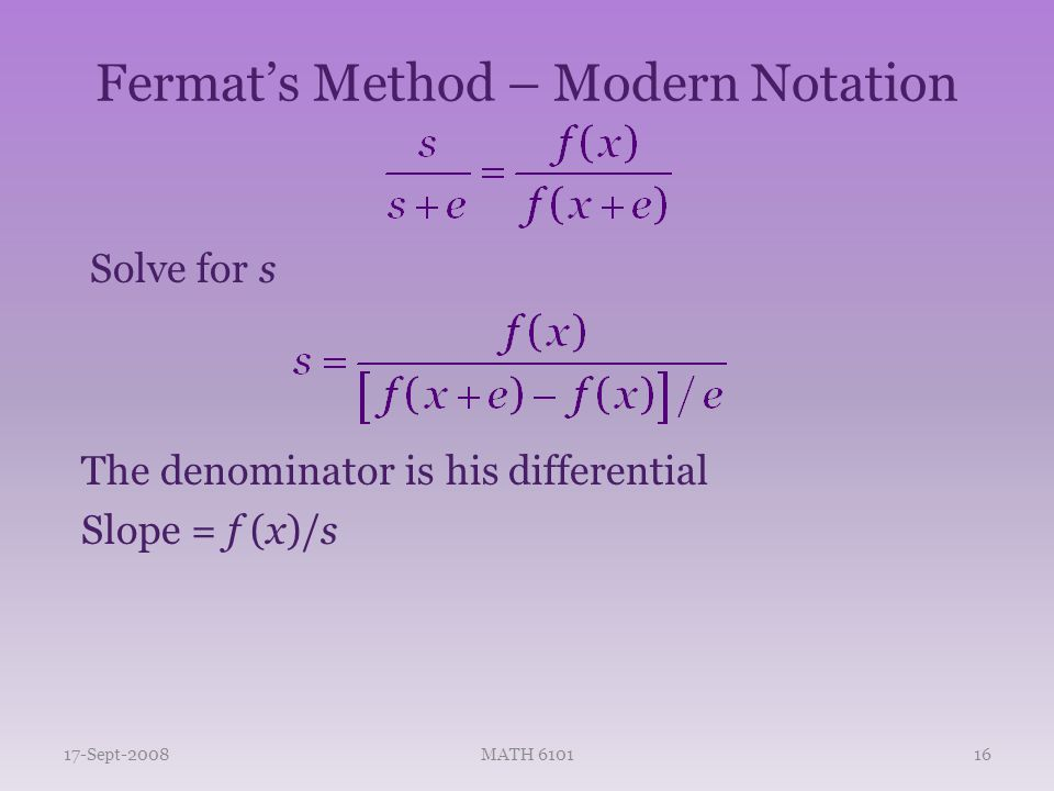 Fermat's Method – Modern Notation Solve for s 17-Sept-2008MATH 610116 The denominator is his differential Slope = f (x)/s