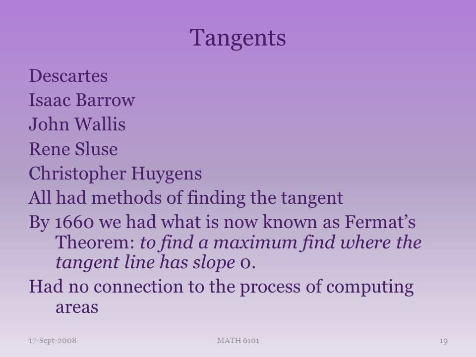 Tangents Descartes Isaac Barrow John Wallis Rene Sluse Christopher Huygens All had methods of finding the tangent By 1660 we had what is now known as Fermat's Theorem: to find a maximum find where the tangent line has slope 0.
