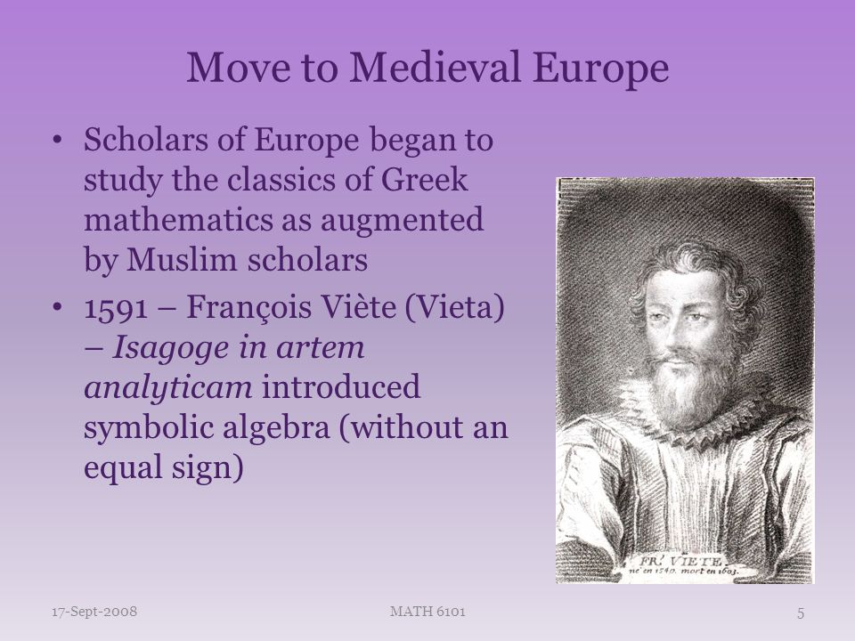 Move to Medieval Europe Scholars of Europe began to study the classics of Greek mathematics as augmented by Muslim scholars 1591 – François Viète (Vieta) – Isagoge in artem analyticam introduced symbolic algebra (without an equal sign) 17-Sept-2008MATH 61015