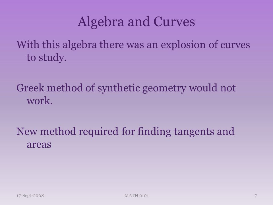 Algebra and Curves Tangents Areas Extrema – from the Greeks came isoperimetric problems – Of all plane figures with the same perimeter, which one has the maximal area? Fermat and Descartes had hopes for these being answered by symbolic algebra 17-Sept-2008MATH 61018