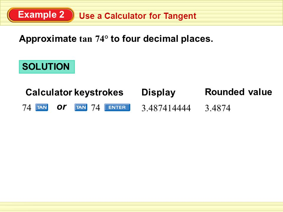 Example 2 Use a Calculator for Tangent Approximate tan 74° to four decimal places.