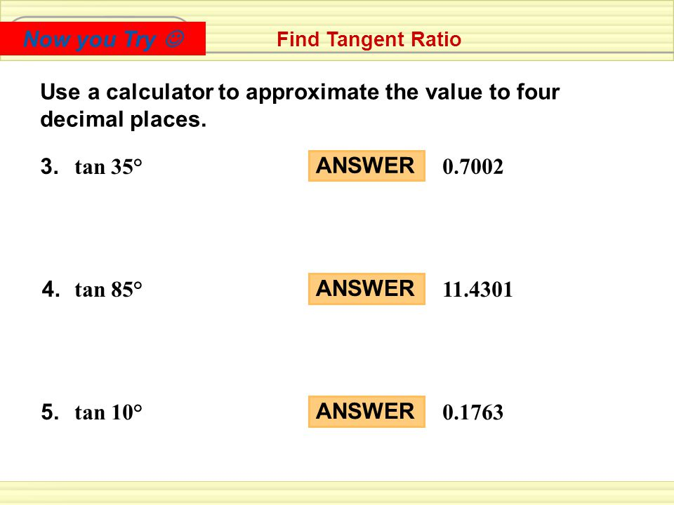 Checkpoint Find Tangent Ratio ANSWER 0.7002 ANSWER 11.4301 ANSWER 0.1763 Use a calculator to approximate the value to four decimal places.