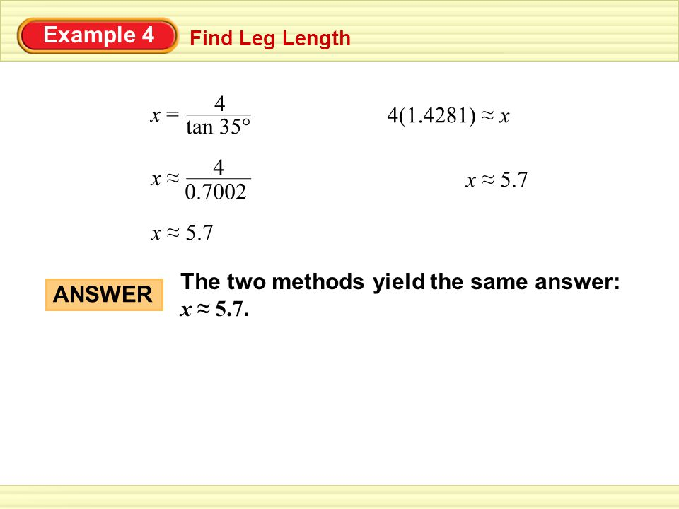 Example 4 Find Leg Length x ≈ 5.7 x = 4 tan 35° 4(1.4281) ≈ x x ≈ 4 0.7002 x ≈ 5.7 ANSWER The two methods yield the same answer: x ≈ 5.7.