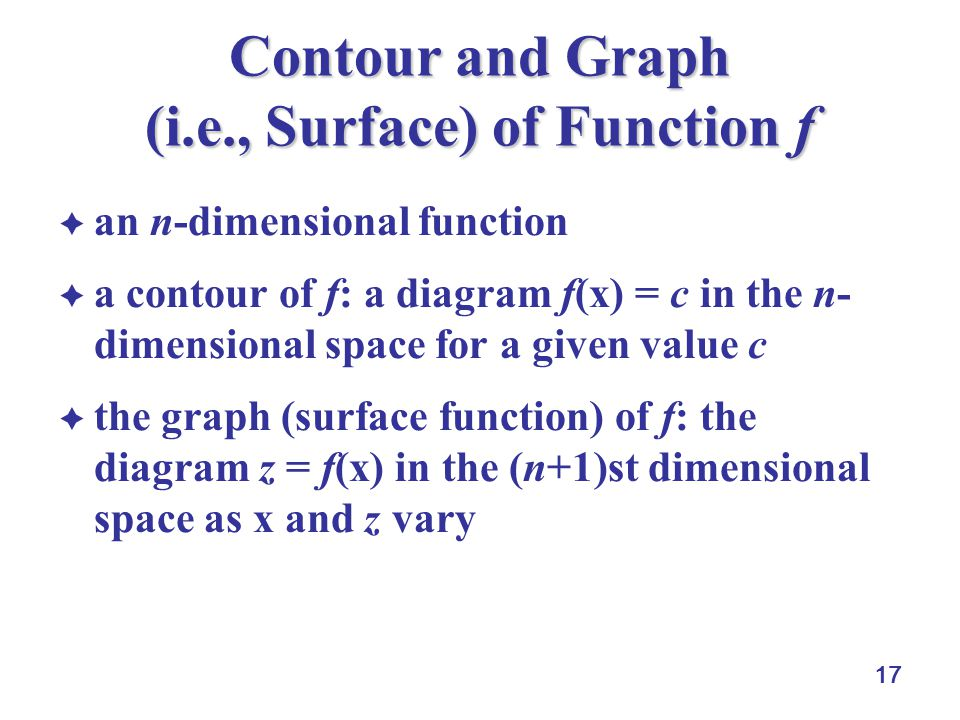 17 Contour and Graph (i.e., Surface) of Function f  an n-dimensional function  a contour of f: a diagram f(x) = c in the n- dimensional space for a given value c  the graph (surface function) of f: the diagram z = f(x) in the (n+1)st dimensional space as x and z vary