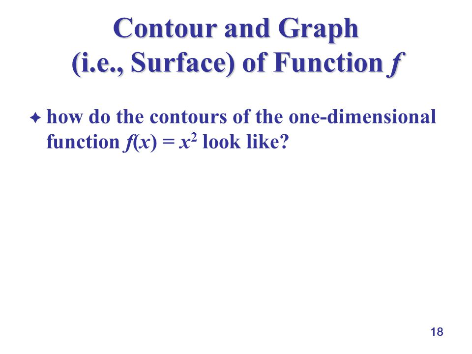 18 Contour and Graph (i.e., Surface) of Function f  how do the contours of the one-dimensional function f(x) = x 2 look like