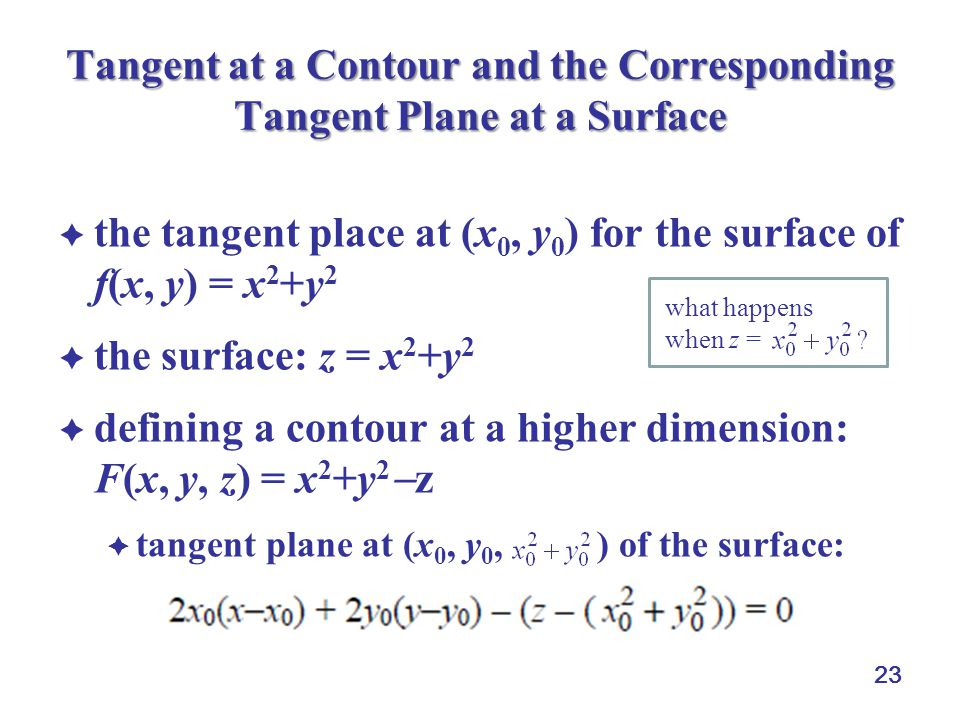 23 Tangent at a Contour and the Corresponding Tangent Plane at a Surface  the tangent place at (x 0, y 0 ) for the surface of f(x, y) = x 2 +y 2  the surface: z = x 2 +y 2  defining a contour at a higher dimension: F(x, y, z) = x 2 +y 2  z  tangent plane at (x 0, y 0, ) of the surface: what happens when z =