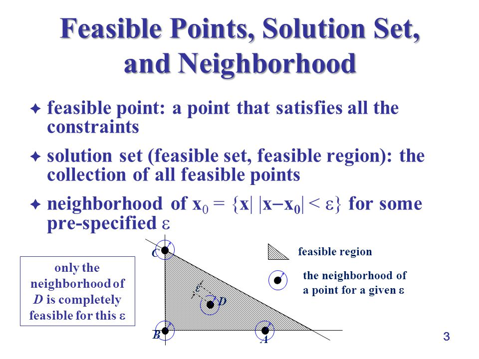 3 Feasible Points, Solution Set, and Neighborhood  feasible point: a point that satisfies all the constraints  solution set (feasible set, feasible region): the collection of all feasible points  neighborhood of x 0 = {x| |x  x 0 | <  } for some pre-specified  feasible region the neighborhood of a point for a given  A C B D  only the neighborhood of D is completely feasible for this 