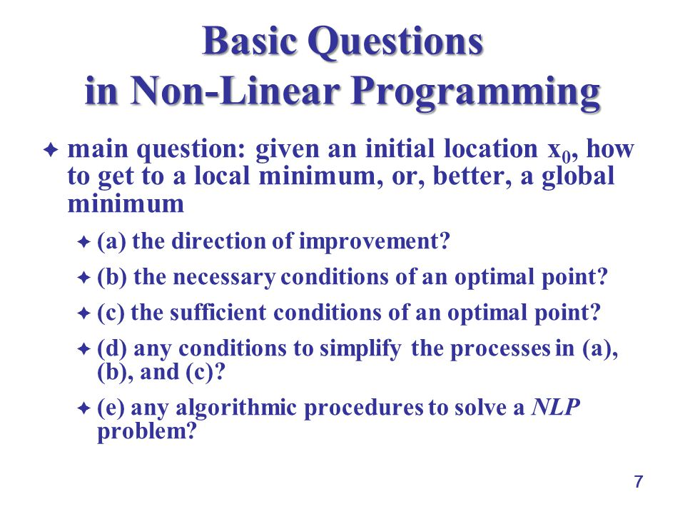 7 Basic Questions in Non-Linear Programming  main question: given an initial location x 0, how to get to a local minimum, or, better, a global minimum  (a) the direction of improvement.