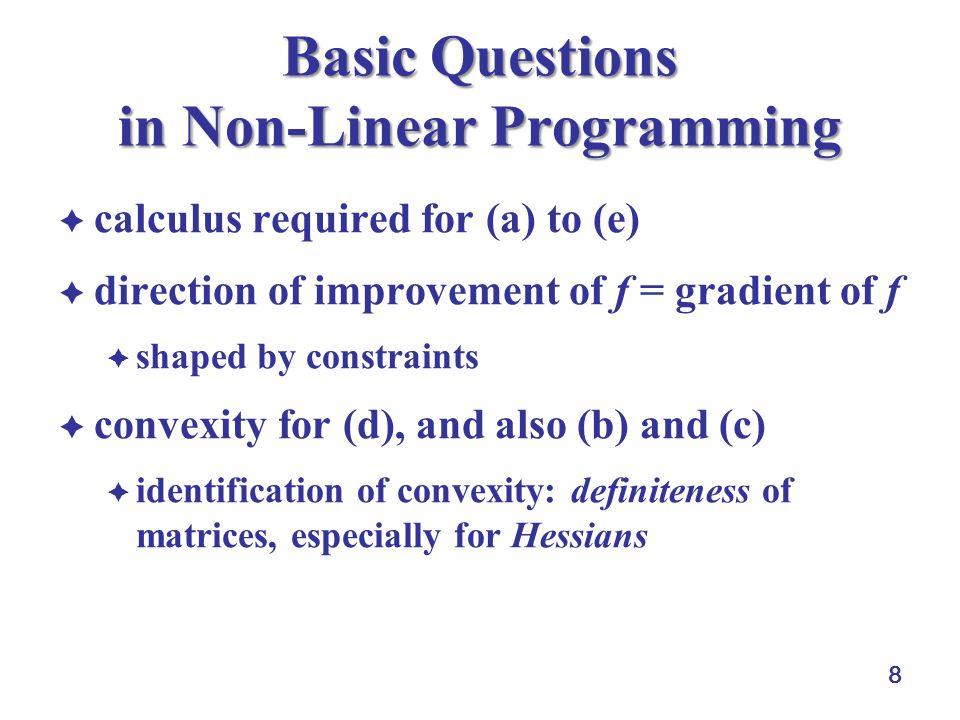 8 Basic Questions in Non-Linear Programming  calculus required for (a) to (e)  direction of improvement of f = gradient of f  shaped by constraints  convexity for (d), and also (b) and (c)  identification of convexity: definiteness of matrices, especially for Hessians