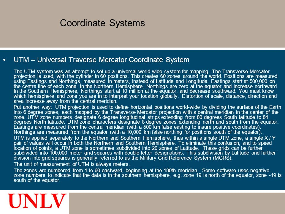 Coordinate Systems UTM – Universal Traverse Mercator Coordinate System The UTM system was an attempt to set up a universal world wide system for mappi