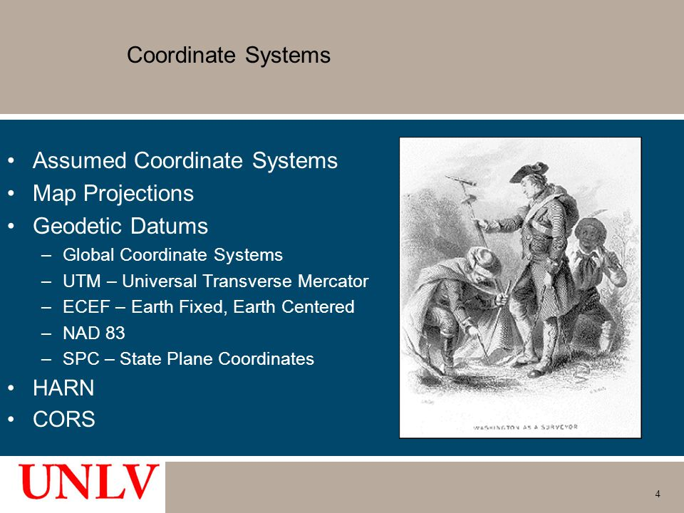 4 Coordinate Systems Assumed Coordinate Systems Map Projections Geodetic Datums –Global Coordinate Systems –UTM – Universal Transverse Mercator –ECEF