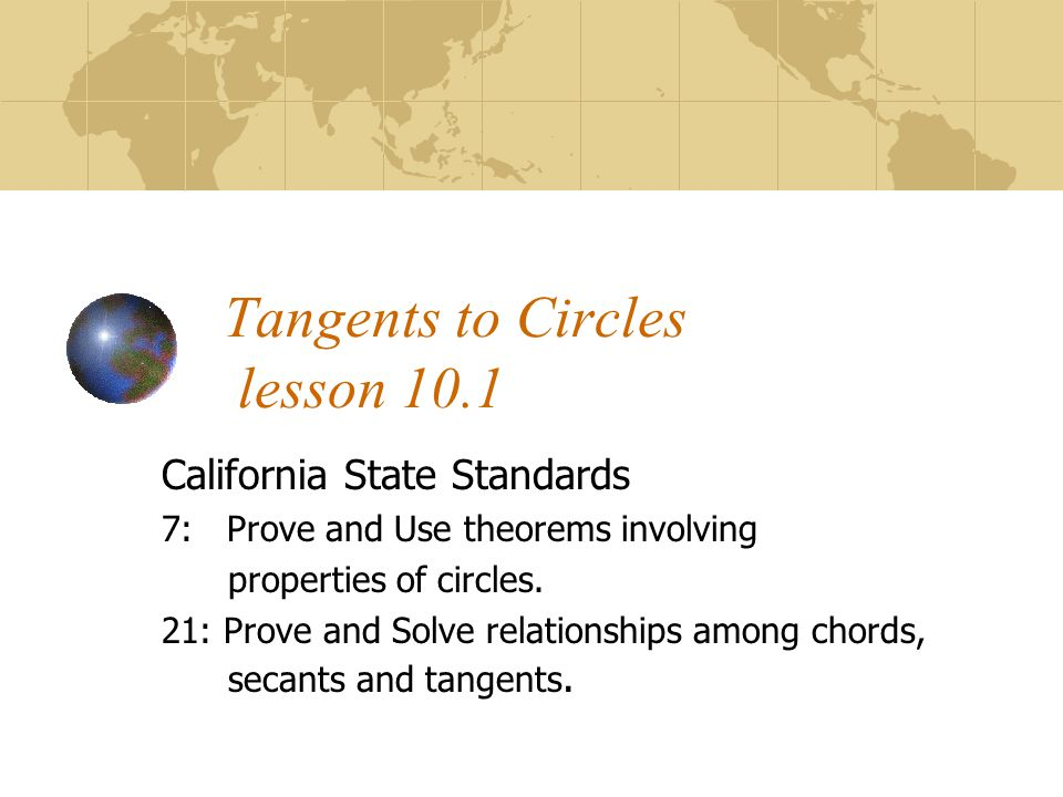 Tangents to Circles lesson 10.1 California State Standards 7: Prove and Use theorems involving properties of circles. 21: Prove and Solve relationship