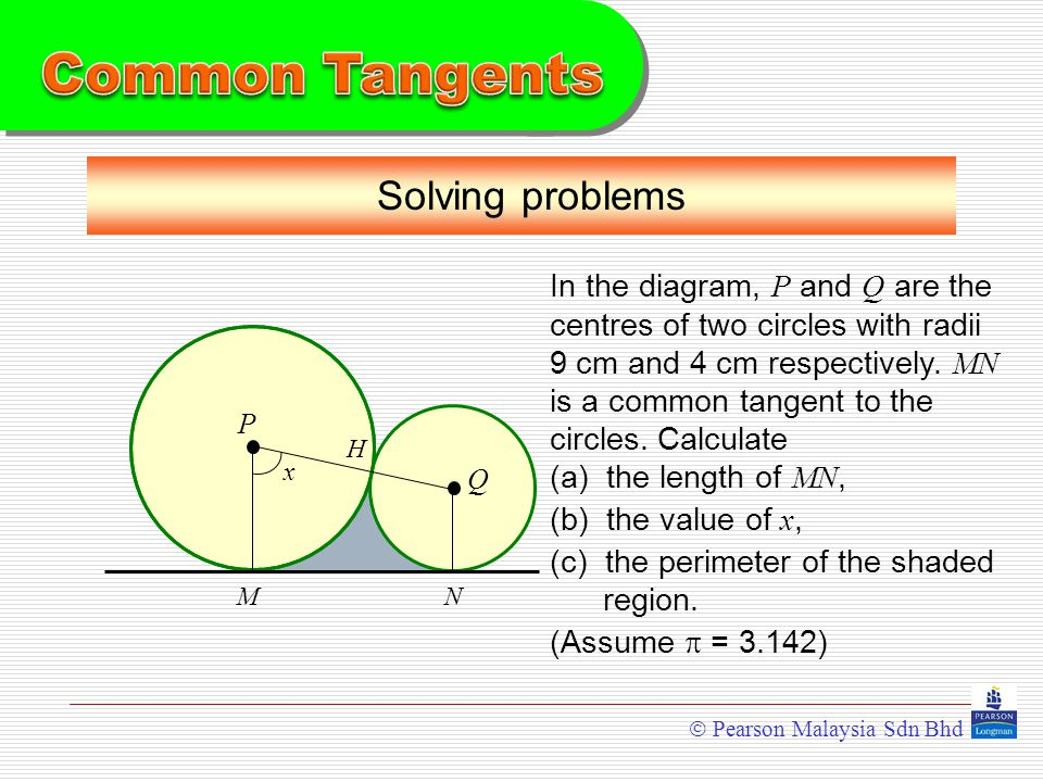  Pearson Malaysia Sdn Bhd Solving problems In the diagram, P and Q are the centres of two circles with radii 9 cm and 4 cm respectively.