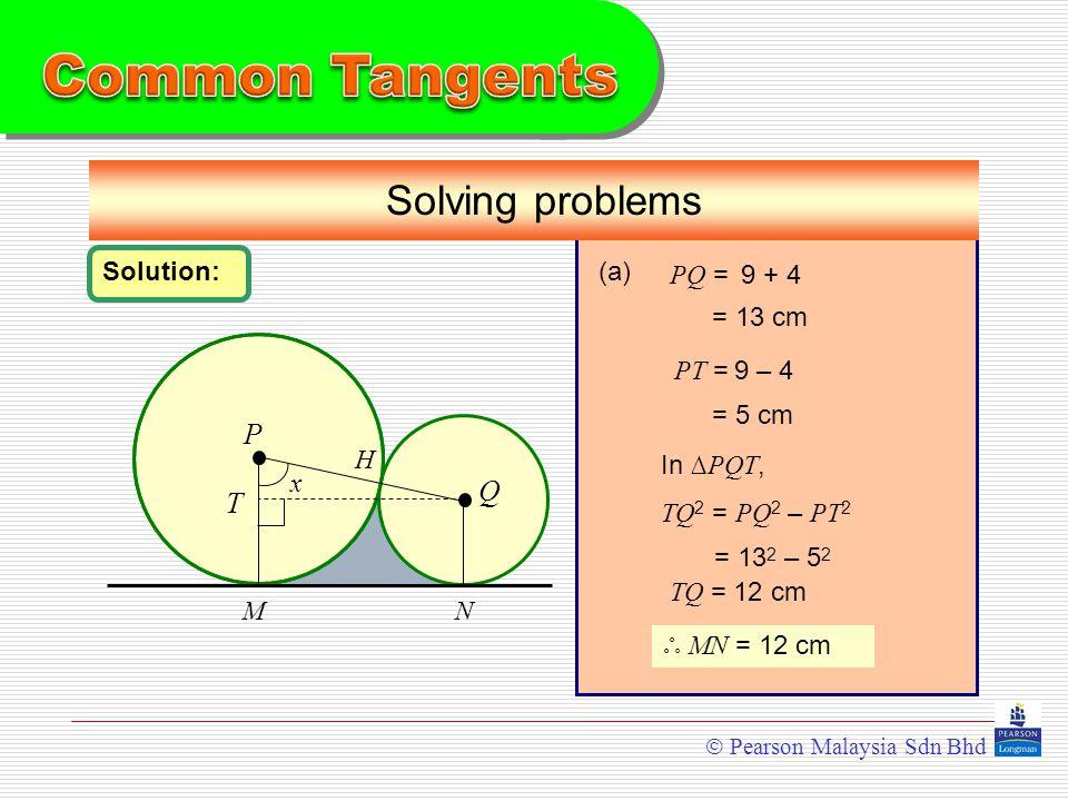  Pearson Malaysia Sdn Bhd P Q Solving problems MN Solution: H x (a) PQ = = 13 cm PT = = 5 cm T In ∆ PQT, TQ 2 = PQ 2 – PT 2 = 13 2 – 5252 ஃ MN = 12 cm TQ = 12 cm 9 + 4 9 – 4