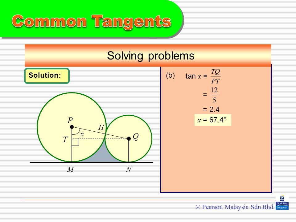  Pearson Malaysia Sdn Bhd P Q Solving problems MN Solution: H x = 2.4 x = 67.4° T (b) tan x = =