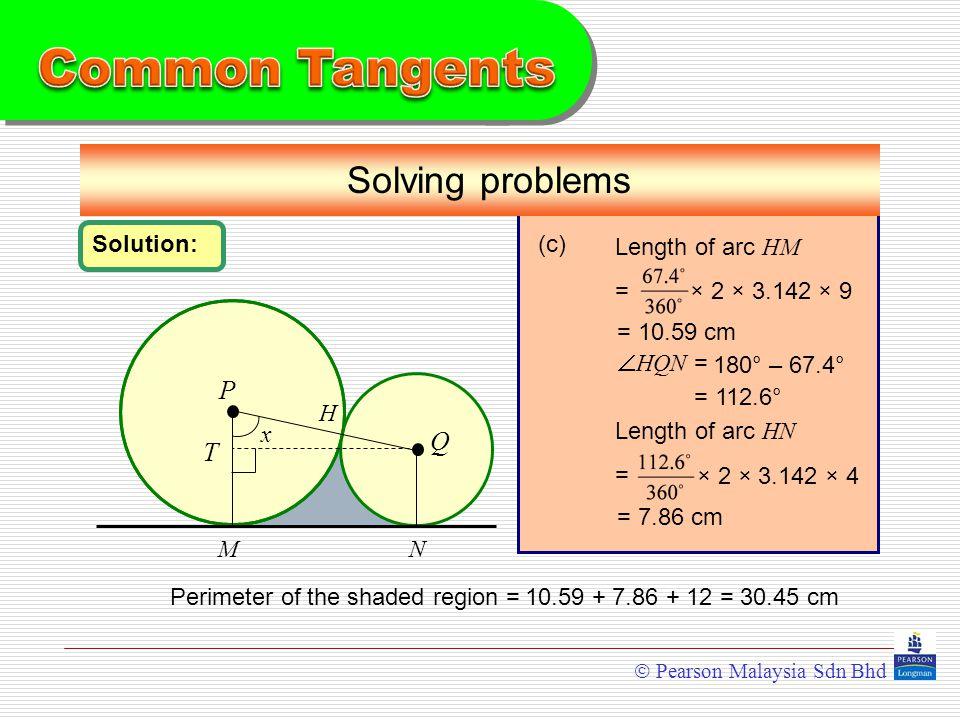  Pearson Malaysia Sdn Bhd P Q Solving problems MN Solution: H x (c) Length of arc HM =  HQN = = 112.6° T × 2 × 3.142 × 9 Length of arc HN = × 2 × 3.142 × 4 = 10.59 cm = 7.86 cm Perimeter of the shaded region = 180° – 67.4° 10.59 + 7.86 + 12 = 30.45 cm