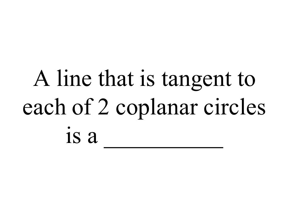 A line that is tangent to each of 2 coplanar circles is a __________
