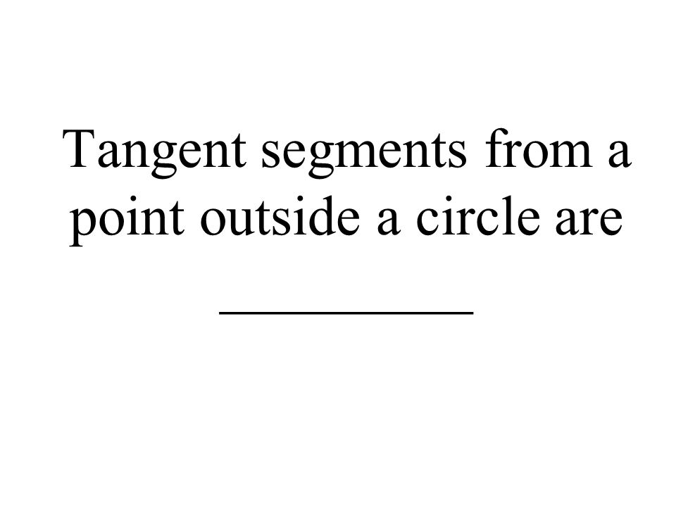 Tangent segments from a point outside a circle are _________
