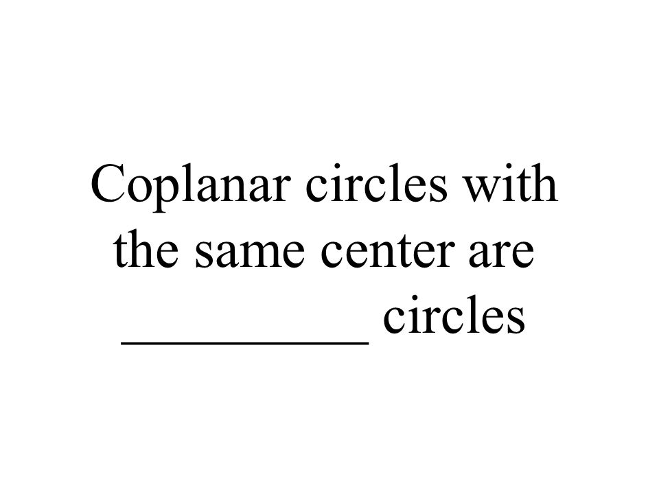 Coplanar circles with the same center are _________ circles