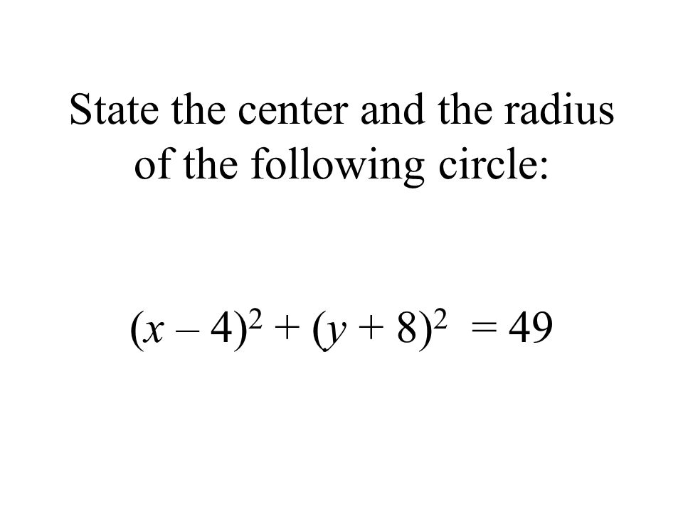 State the center and the radius of the following circle: (x – 4) 2 + (y + 8) 2 = 49