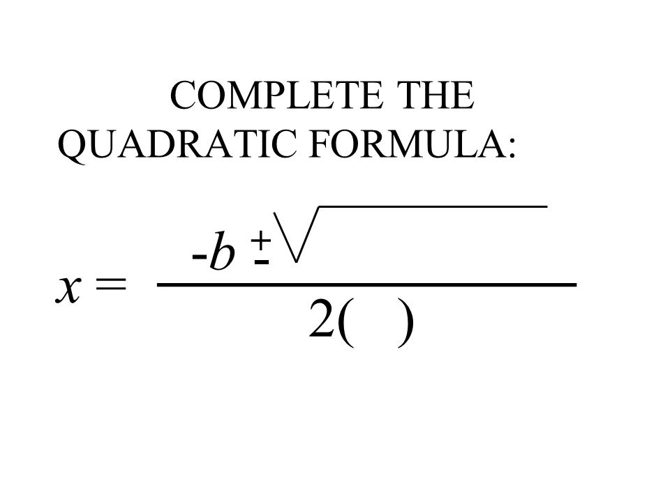 COMPLETE THE QUADRATIC FORMULA: -b + 2( ) -_______________ x =
