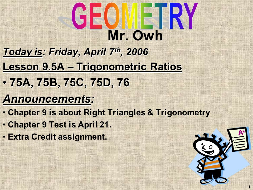 1 Mr. Owh Today is: Friday, April 7 th, 2006 Lesson 9.5A – Trigonometric Ratios 75A, 75B, 75C, 75D, 76 75A, 75B, 75C, 75D, 76 Announcements: Chapter 9