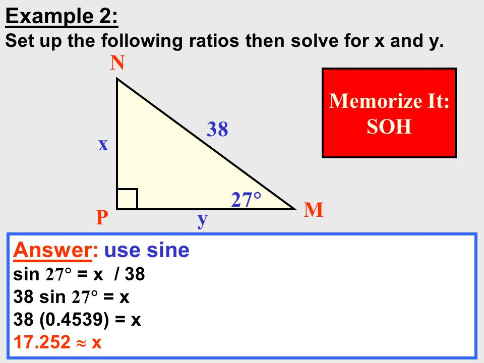 10 Example 2: Set up the following ratios then solve for x and y. Answer: use sine sin 27  = x / 38 38 sin 27  = x 38 (0.4539) = x 17.252  x 38 x y