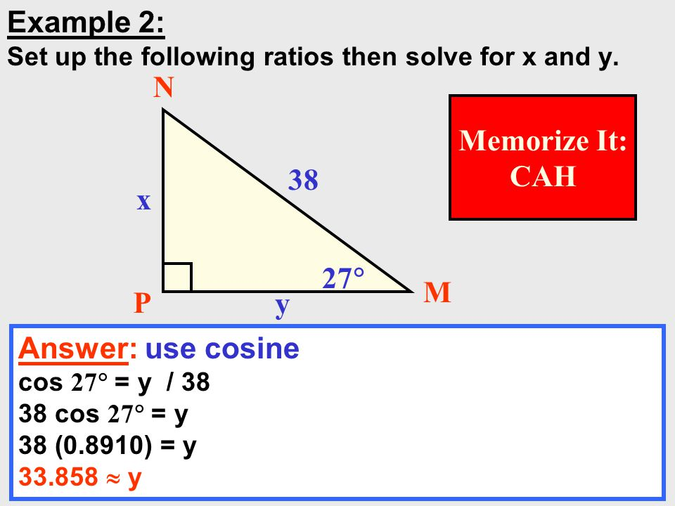 11 Example 2: Set up the following ratios then solve for x and y. Answer: use cosine cos 27  = y / 38 38 cos 27  = y 38 (0.8910) = y 33.858  y 38 x