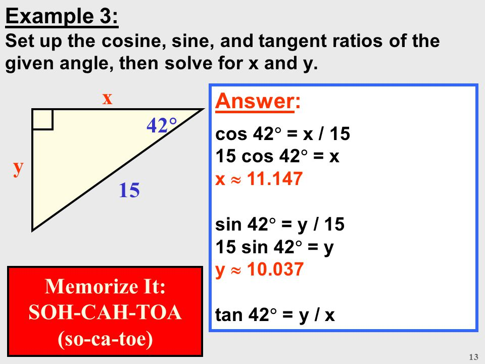 13 Example 3: Set up the cosine, sine, and tangent ratios of the given angle, then solve for x and y. Answer: cos 42  = x / 15 15 cos 42  = x x  11
