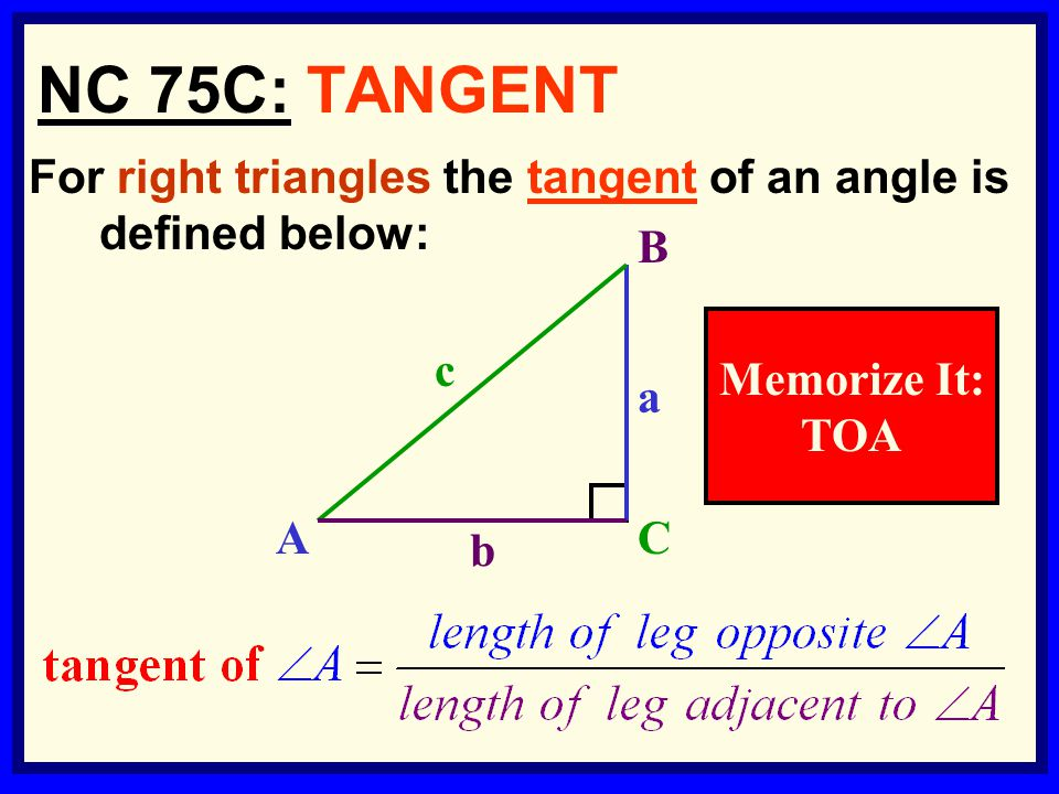 6 For right triangles the tangent of an angle is defined below: NC 75C: TANGENT b c a B AC Memorize It: TOA