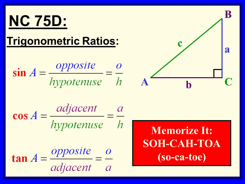 7 Trigonometric Ratios: NC 75D: b c a B AC Memorize It: SOH-CAH-TOA (so-ca-toe)