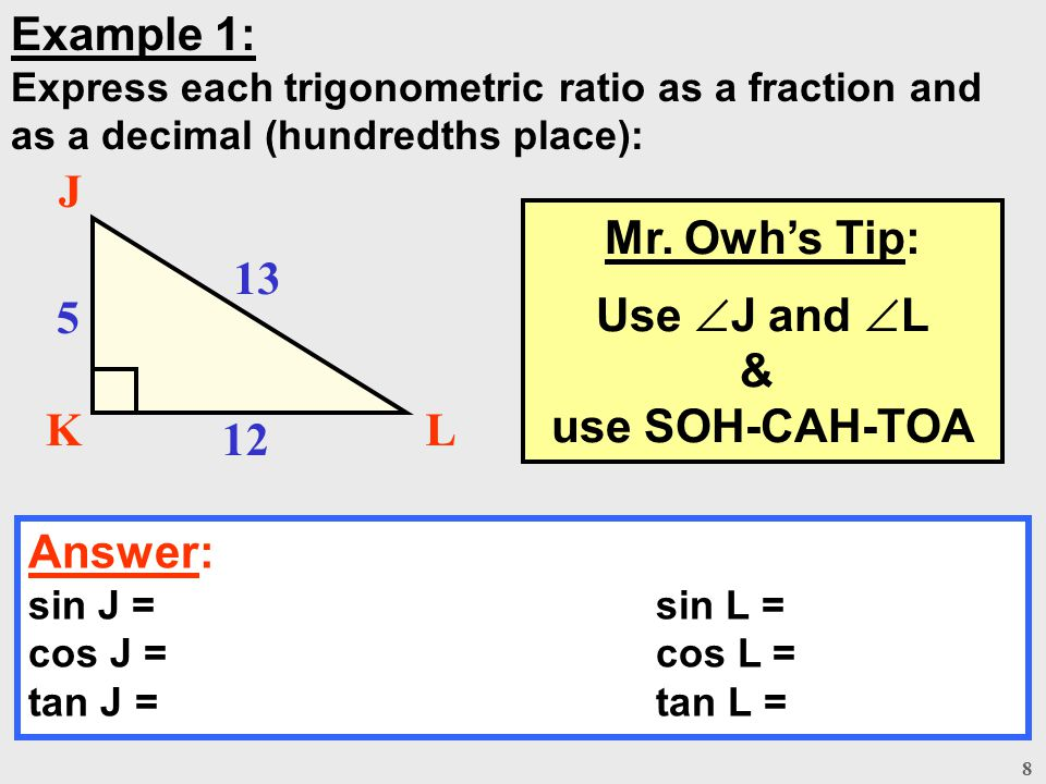 8 Example 1: Express each trigonometric ratio as a fraction and as a decimal (hundredths place): Answer: sin J = sin L = cos J = cos L = tan J = tan L